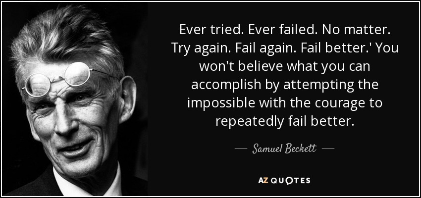 Ever tried. Ever failed. No matter. Try again. Fail again. Fail better.' You won't believe what you can accomplish by attempting the impossible with the courage to repeatedly fail better. - Samuel Beckett