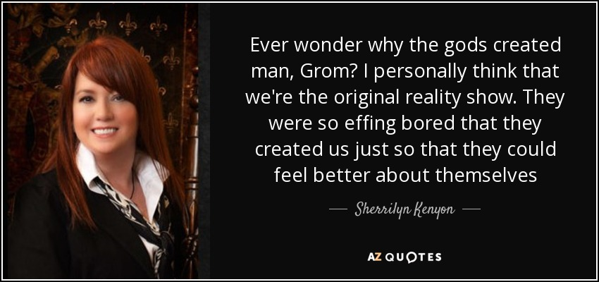 Ever wonder why the gods created man, Grom? I personally think that we're the original reality show. They were so effing bored that they created us just so that they could feel better about themselves - Sherrilyn Kenyon