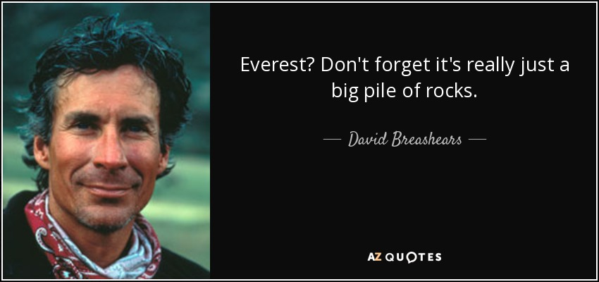 Everest? Don't forget it's really just a big pile of rocks. - David Breashears