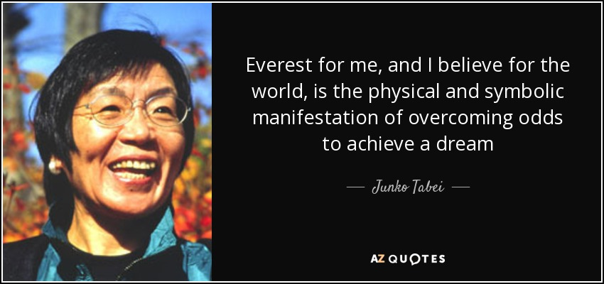 Everest for me, and I believe for the world, is the physical and symbolic manifestation of overcoming odds to achieve a dream - Junko Tabei