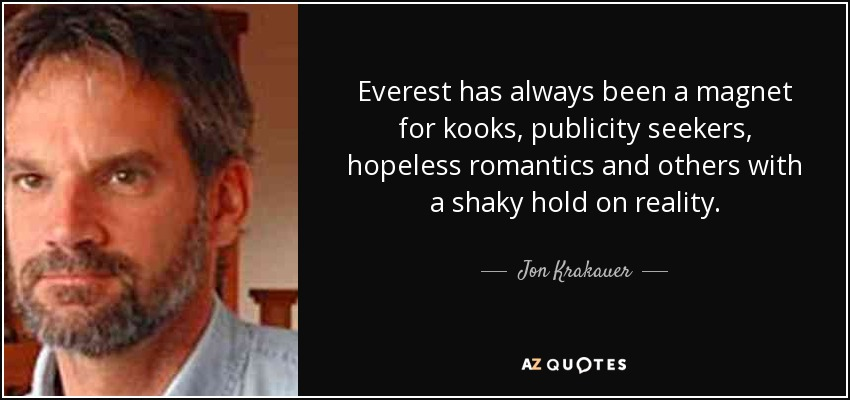 Everest has always been a magnet for kooks, publicity seekers, hopeless romantics and others with a shaky hold on reality. - Jon Krakauer