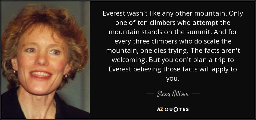 Everest wasn't like any other mountain. Only one of ten climbers who attempt the mountain stands on the summit. And for every three climbers who do scale the mountain, one dies trying. The facts aren't welcoming. But you don't plan a trip to Everest believing those facts will apply to you. - Stacy Allison