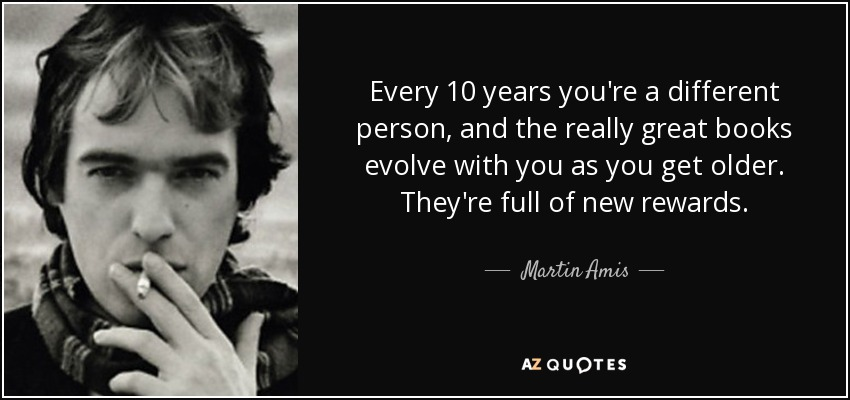 Every 10 years you're a different person, and the really great books evolve with you as you get older. They're full of new rewards. - Martin Amis