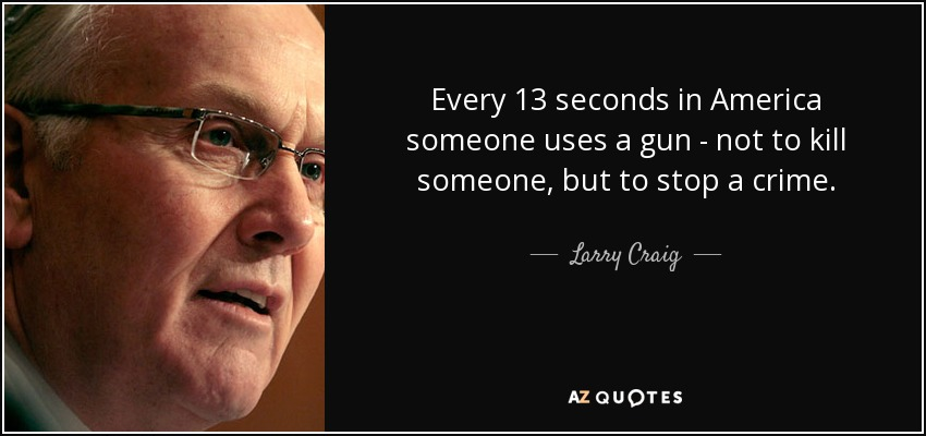 Every 13 seconds in America someone uses a gun - not to kill someone, but to stop a crime. - Larry Craig