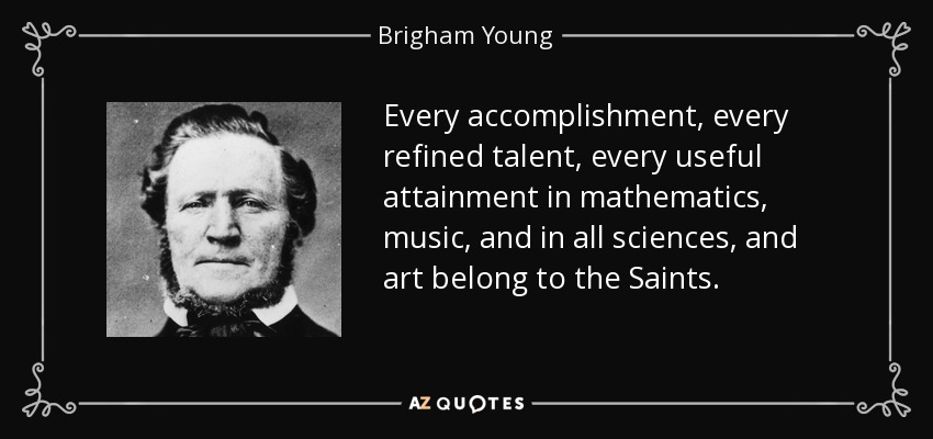 Every accomplishment, every refined talent, every useful attainment in mathematics, music, and in all sciences, and art belong to the Saints. - Brigham Young