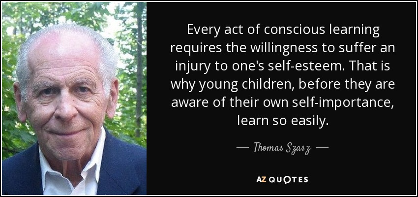 Every act of conscious learning requires the willingness to suffer an injury to one's self-esteem. That is why young children, before they are aware of their own self-importance, learn so easily. - Thomas Szasz
