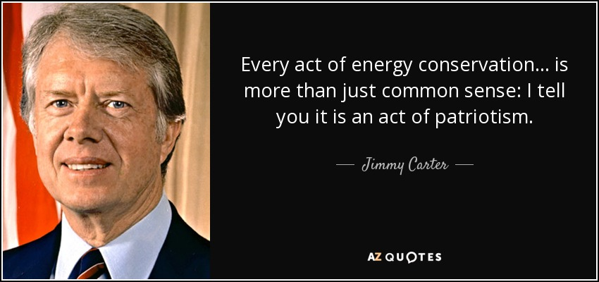 Every act of energy conservation... is more than just common sense: I tell you it is an act of patriotism. - Jimmy Carter