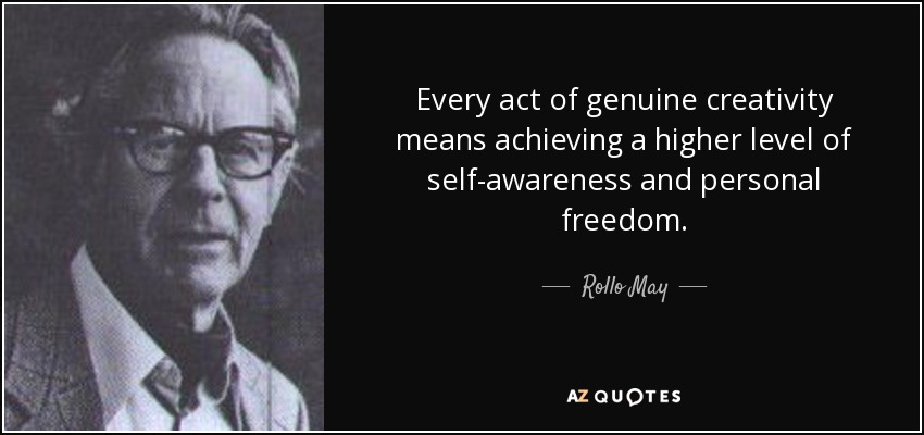 Every act of genuine creativity means achieving a higher level of self-awareness and personal freedom. - Rollo May