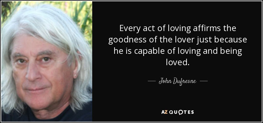 Every act of loving affirms the goodness of the lover just because he is capable of loving and being loved. - John Dufresne