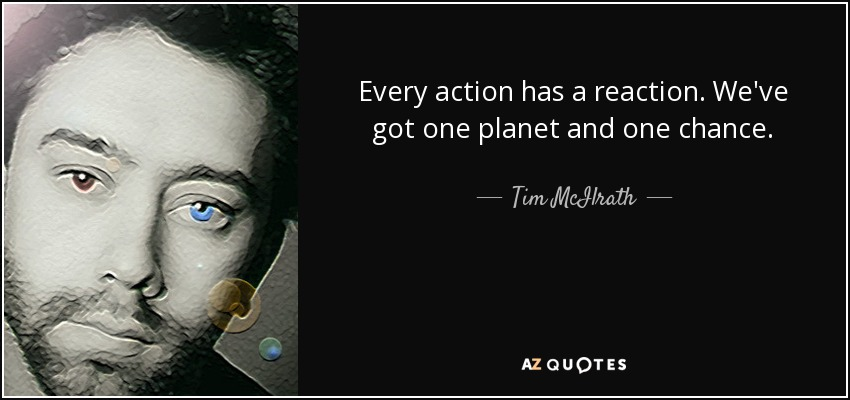 Every action has a reaction. We've got one planet and one chance. - Tim McIlrath