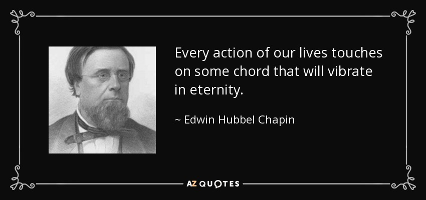 Every action of our lives touches on some chord that will vibrate in eternity. - Edwin Hubbel Chapin