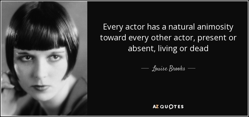 Every actor has a natural animosity toward every other actor, present or absent, living or dead - Louise Brooks