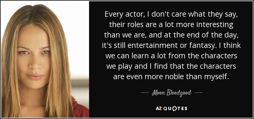 Every actor, I don't care what they say, their roles are a lot more interesting than we are, and at the end of the day, it's still entertainment or fantasy. I think we can learn a lot from the characters we play and I find that the characters are even more noble than myself. - Moon Bloodgood