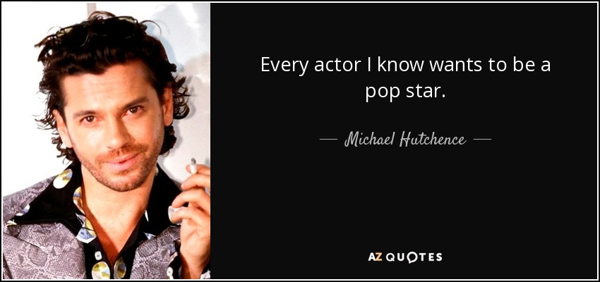 Every actor I know wants to be a pop star. - Michael Hutchence