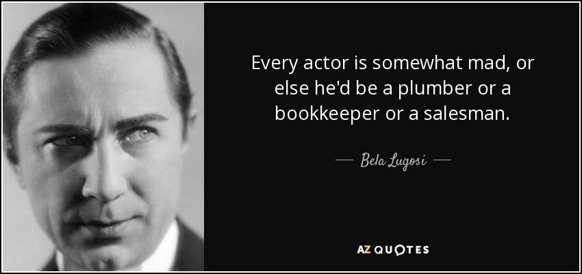 Every actor is somewhat mad, or else he'd be a plumber or a bookkeeper or a salesman. - Bela Lugosi