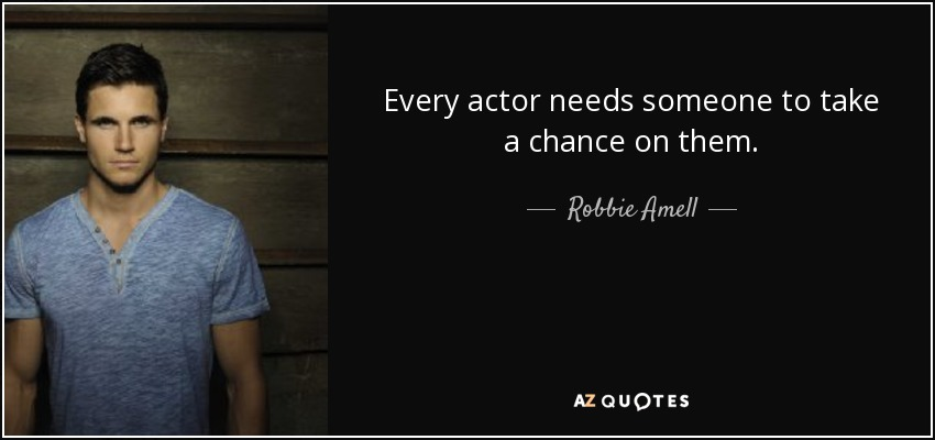 Every actor needs someone to take a chance on them. - Robbie Amell