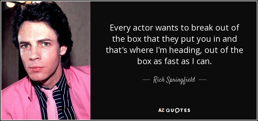 Every actor wants to break out of the box that they put you in and that's where I'm heading, out of the box as fast as I can. - Rick Springfield