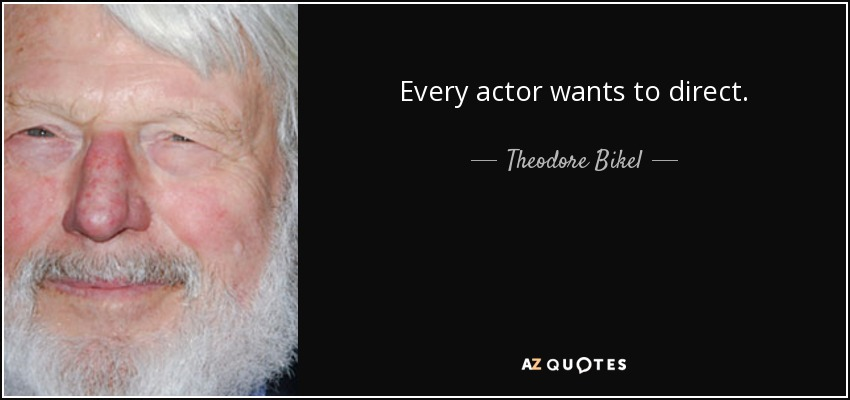 Every actor wants to direct. - Theodore Bikel