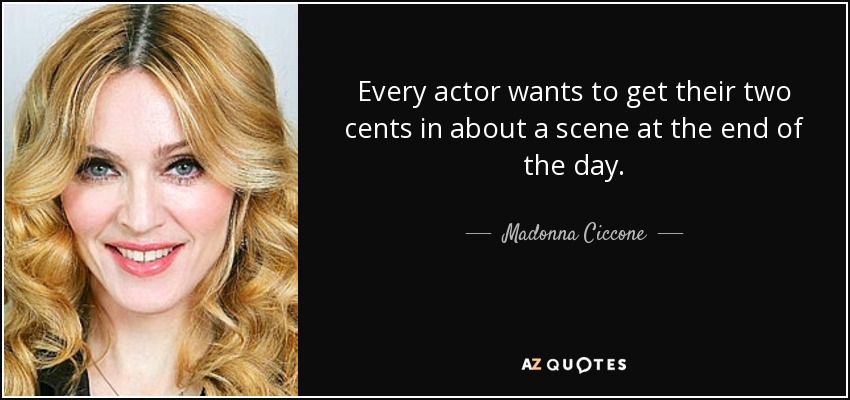 Every actor wants to get their two cents in about a scene at the end of the day. - Madonna Ciccone