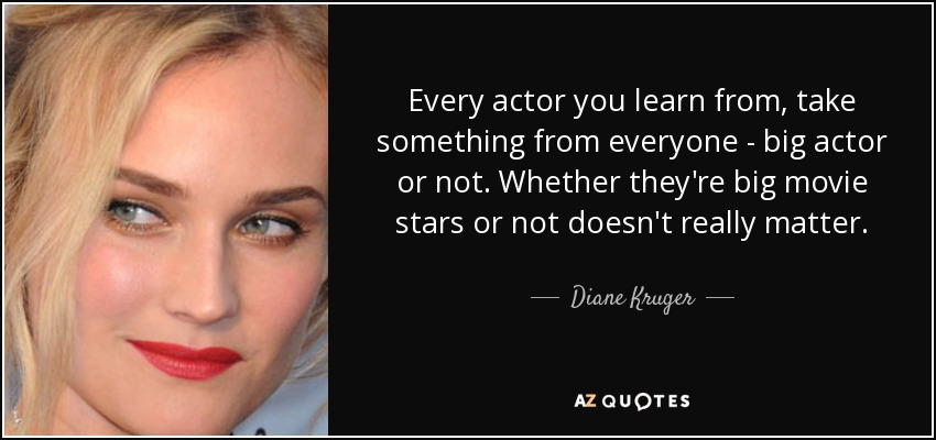 Every actor you learn from, take something from everyone - big actor or not. Whether they're big movie stars or not doesn't really matter. - Diane Kruger