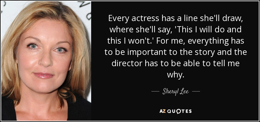 Every actress has a line she'll draw, where she'll say, 'This I will do and this I won't.' For me, everything has to be important to the story and the director has to be able to tell me why. - Sheryl Lee