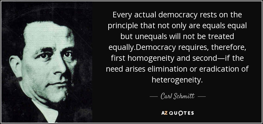 Every actual democracy rests on the principle that not only are equals equal but unequals will not be treated equally.Democracy requires, therefore, first homogeneity and second—if the need arises elimination or eradication of heterogeneity. - Carl Schmitt