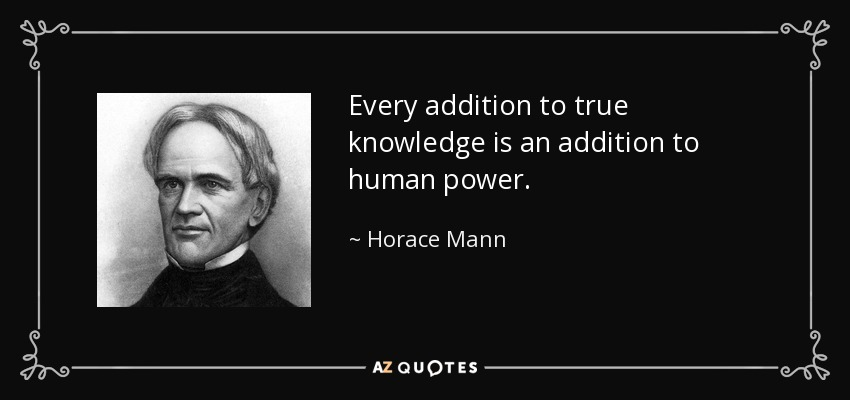 Every addition to true knowledge is an addition to human power. - Horace Mann