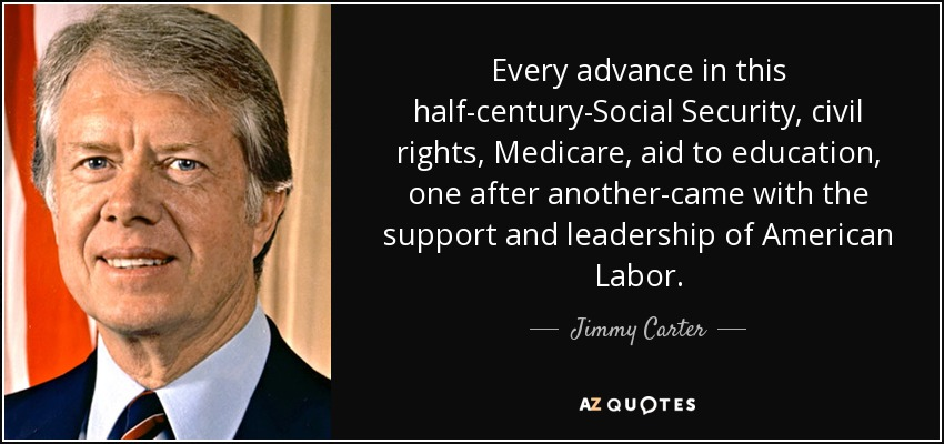 Every advance in this half-century-Social Security, civil rights, Medicare, aid to education, one after another-came with the support and leadership of American Labor. - Jimmy Carter