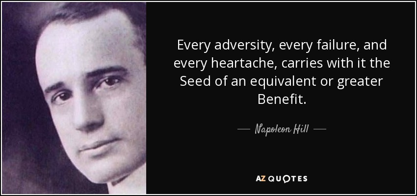 Every adversity, every failure, and every heartache, carries with it the Seed of an equivalent or greater Benefit. - Napoleon Hill