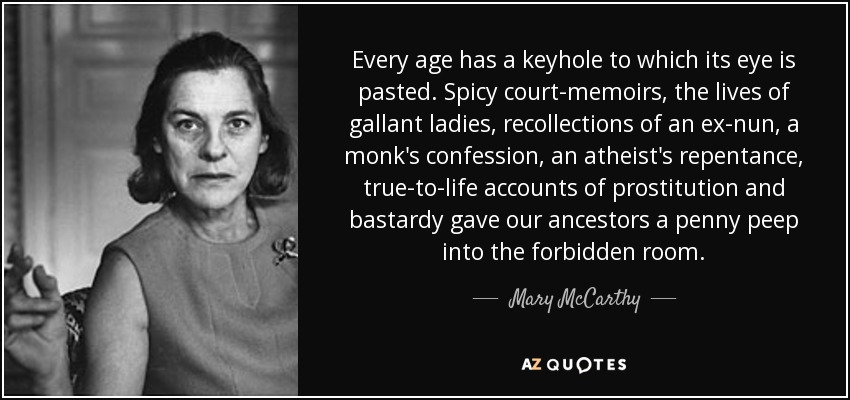 Every age has a keyhole to which its eye is pasted. Spicy court-memoirs, the lives of gallant ladies, recollections of an ex-nun, a monk's confession, an atheist's repentance, true-to-life accounts of prostitution and bastardy gave our ancestors a penny peep into the forbidden room. - Mary McCarthy