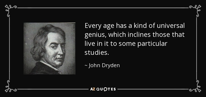 Every age has a kind of universal genius, which inclines those that live in it to some particular studies. - John Dryden