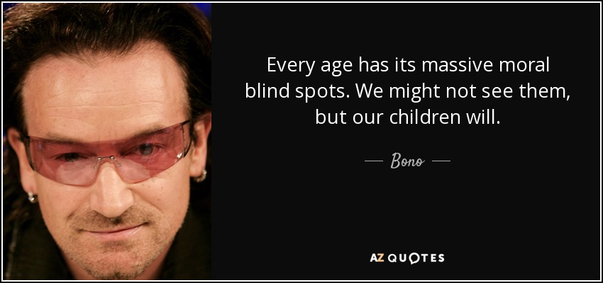 Every age has its massive moral blind spots. We might not see them, but our children will. - Bono