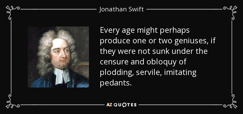 Every age might perhaps produce one or two geniuses, if they were not sunk under the censure and obloquy of plodding, servile, imitating pedants. - Jonathan Swift