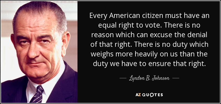 Every American citizen must have an equal right to vote. There is no reason which can excuse the denial of that right. There is no duty which weighs more heavily on us than the duty we have to ensure that right. - Lyndon B. Johnson
