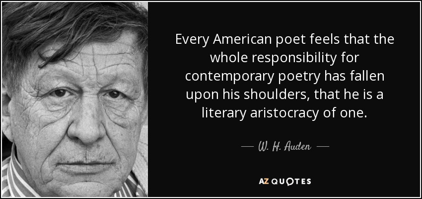 Every American poet feels that the whole responsibility for contemporary poetry has fallen upon his shoulders, that he is a literary aristocracy of one. - W. H. Auden
