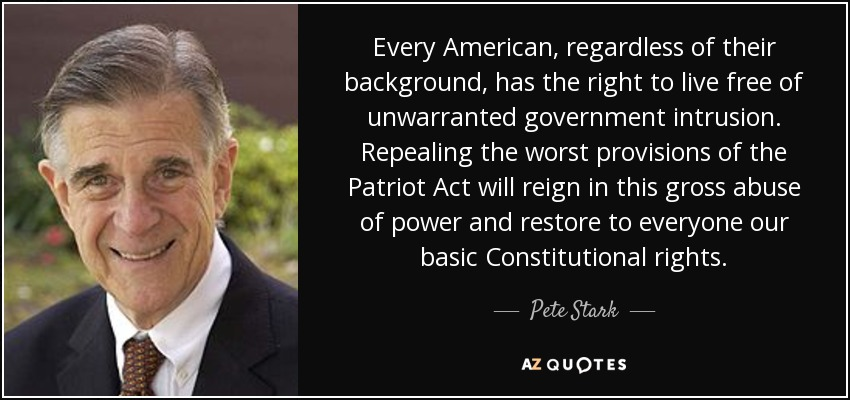 Every American, regardless of their background, has the right to live free of unwarranted government intrusion. Repealing the worst provisions of the Patriot Act will reign in this gross abuse of power and restore to everyone our basic Constitutional rights. - Pete Stark