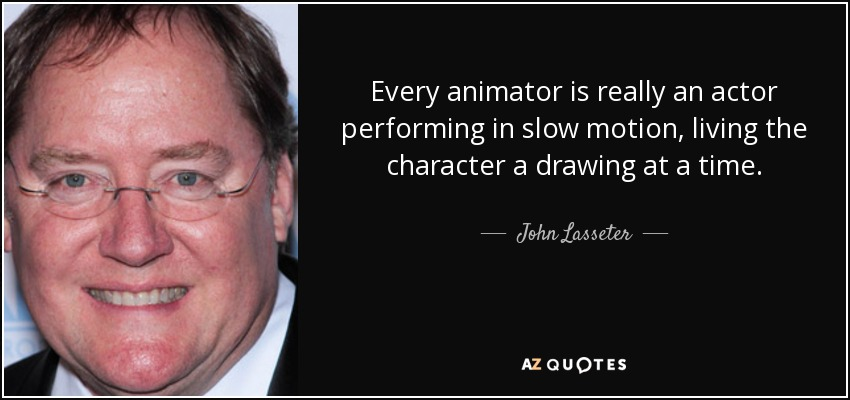 Every animator is really an actor performing in slow motion, living the character a drawing at a time. - John Lasseter
