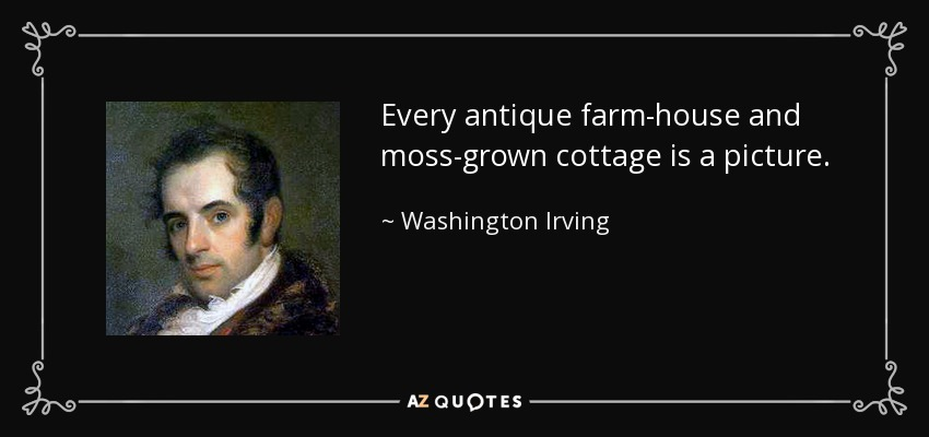 Every antique farm-house and moss-grown cottage is a picture. - Washington Irving