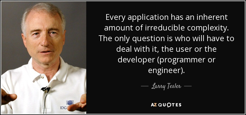 Every application has an inherent amount of irreducible complexity. The only question is who will have to deal with it, the user or the developer (programmer or engineer). - Larry Tesler