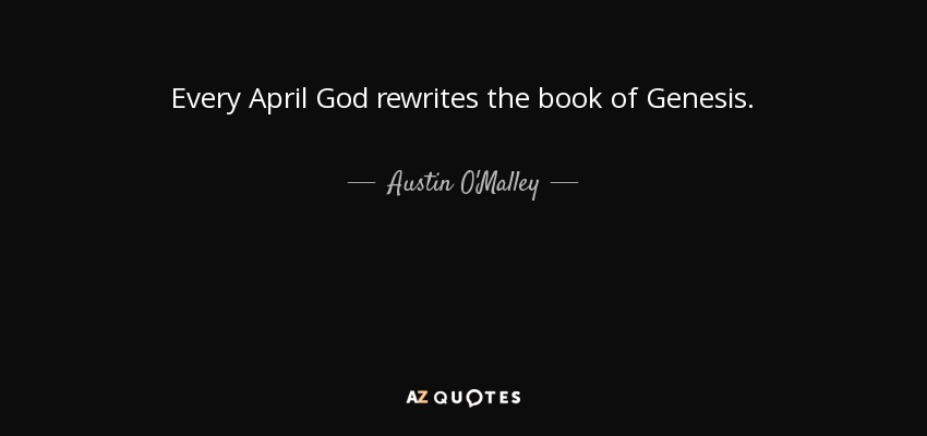 Every April God rewrites the book of Genesis. - Austin O'Malley
