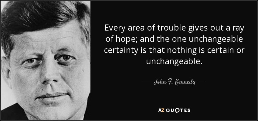 Every area of trouble gives out a ray of hope; and the one unchangeable certainty is that nothing is certain or unchangeable. - John F. Kennedy