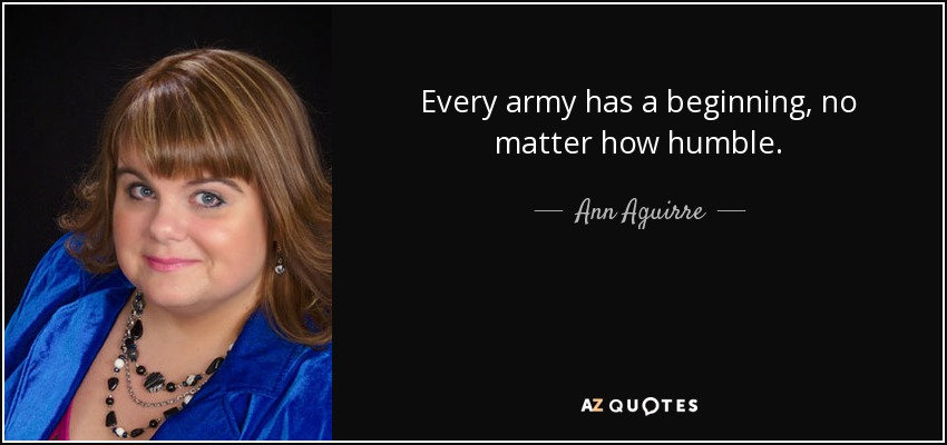 Every army has a beginning, no matter how humble. - Ann Aguirre
