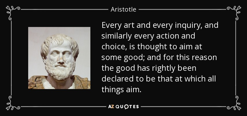 Every art and every inquiry, and similarly every action and choice, is thought to aim at some good; and for this reason the good has rightly been declared to be that at which all things aim. - Aristotle