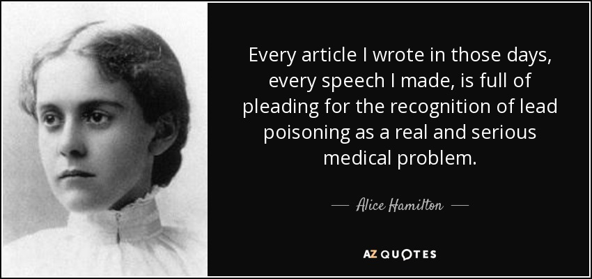 Every article I wrote in those days, every speech I made, is full of pleading for the recognition of lead poisoning as a real and serious medical problem. - Alice Hamilton