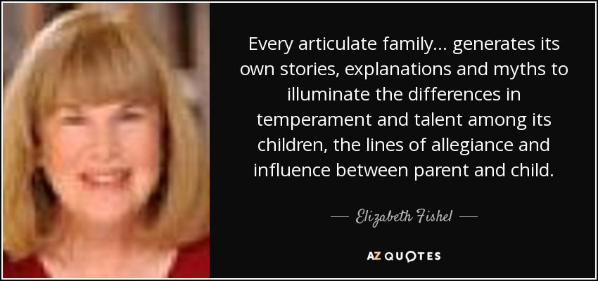 Every articulate family ... generates its own stories, explanations and myths to illuminate the differences in temperament and talent among its children, the lines of allegiance and influence between parent and child. - Elizabeth Fishel