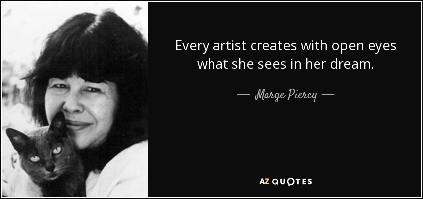 Every artist creates with open eyes what she sees in her dream. - Marge Piercy
