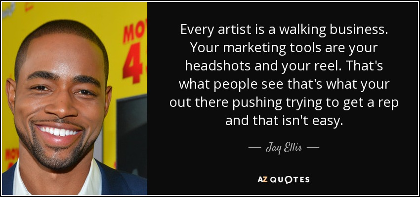 Every artist is a walking business. Your marketing tools are your headshots and your reel. That's what people see that's what your out there pushing trying to get a rep and that isn't easy. - Jay Ellis