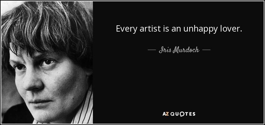 Every artist is an unhappy lover. - Iris Murdoch