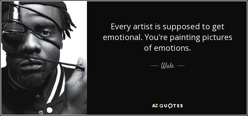 Every artist is supposed to get emotional. You're painting pictures of emotions. - Wale
