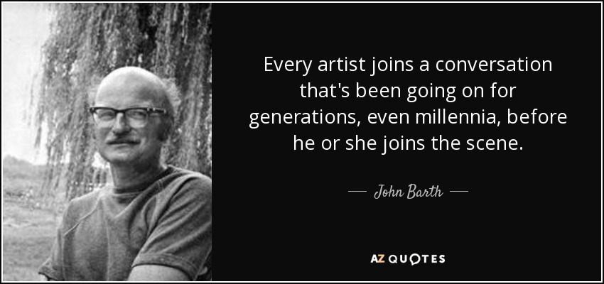 Every artist joins a conversation that's been going on for generations, even millennia, before he or she joins the scene. - John Barth